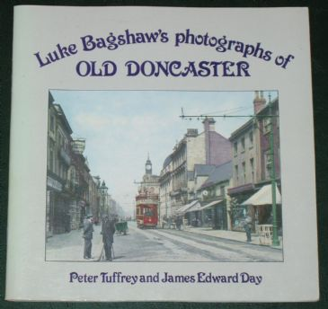 Luke Bagshaw's Photographs of Old Doncaster, by Peter Tuffrey and James Day